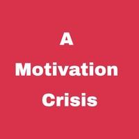 A Motivation Crisis