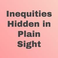 Inequities Hidden in Plain Sight