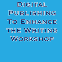 Digital Publishing to Enhance the Writing Workshop K - 8